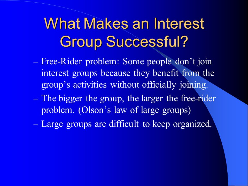 What Makes an Interest Group Successful? – Free-Rider problem: Some people don't join interest groups because they benefit from the group's activities
