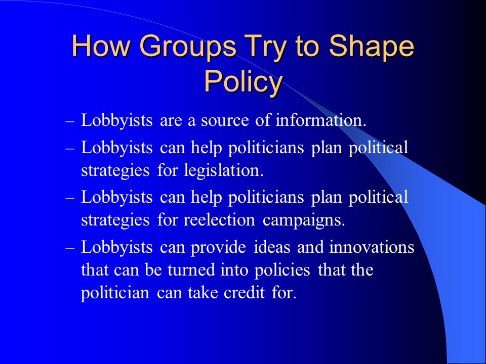 How Groups Try to Shape Policy – Lobbyists are a source of information. – Lobbyists can help politicians plan political strategies for legislation. –