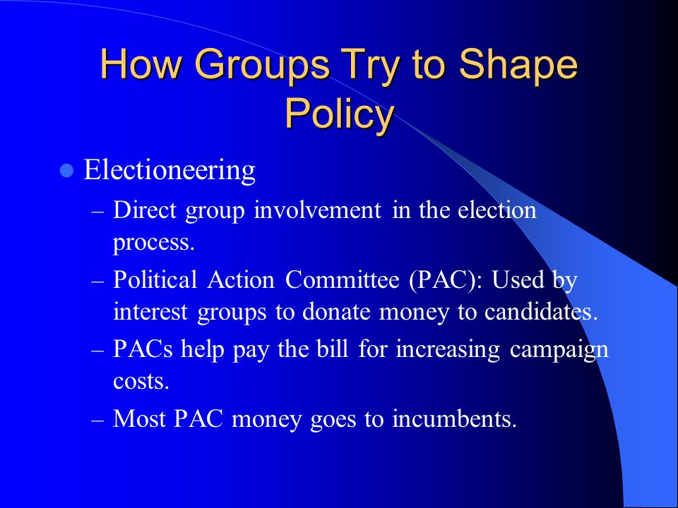How Groups Try to Shape Policy Electioneering – Direct group involvement in the election process. – Political Action Committee (PAC): Used by interest