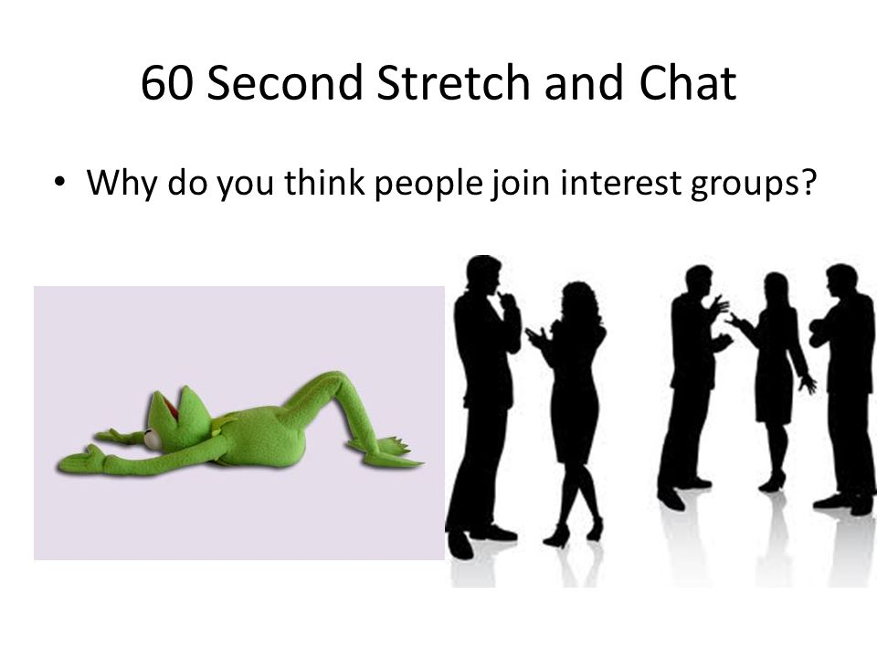 60 Second Stretch and Chat Why do you think people join interest groups?