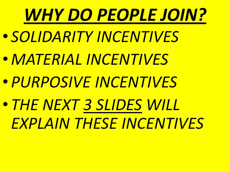 WHY DO PEOPLE JOIN? SOLIDARITY INCENTIVES MATERIAL INCENTIVES PURPOSIVE INCENTIVES THE NEXT 3 SLIDES WILL EXPLAIN THESE INCENTIVES