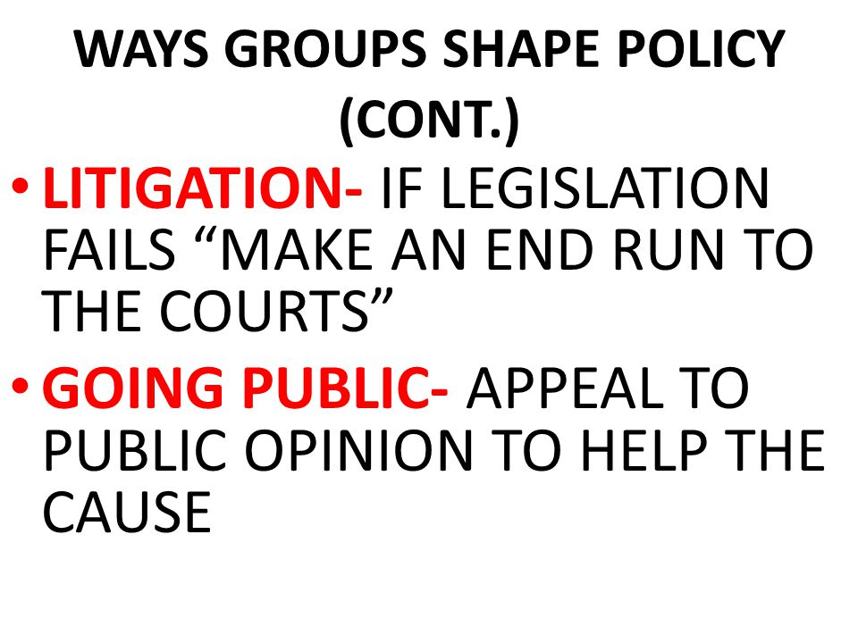 "WAYS GROUPS SHAPE POLICY (CONT.) LITIGATION- IF LEGISLATION FAILS ""MAKE AN END RUN TO THE COURTS"" GOING PUBLIC- APPEAL TO PUBLIC OPINION TO HELP THE C"