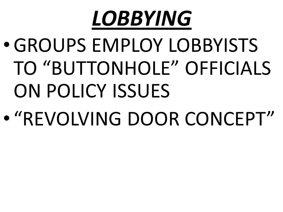 "LOBBYING GROUPS EMPLOY LOBBYISTS TO ""BUTTONHOLE"" OFFICIALS ON POLICY ISSUES ""REVOLVING DOOR CONCEPT"""
