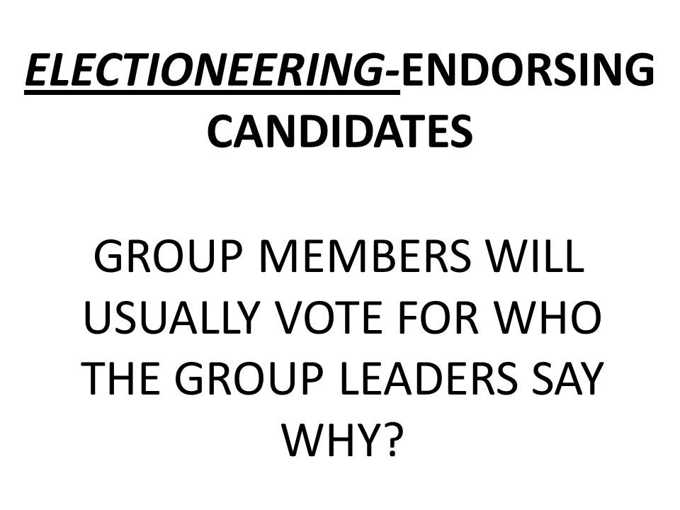 ELECTIONEERING-ENDORSING CANDIDATES GROUP MEMBERS WILL USUALLY VOTE FOR WHO THE GROUP LEADERS SAY WHY?