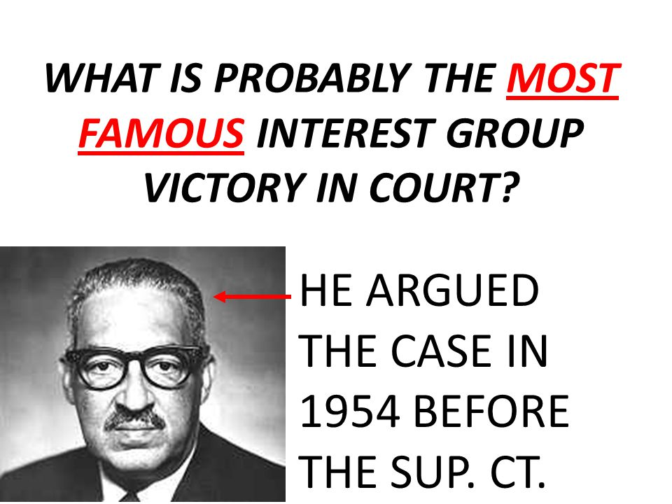 WHAT IS PROBABLY THE MOST FAMOUS INTEREST GROUP VICTORY IN COURT? HE ARGUED THE CASE IN 1954 BEFORE THE SUP. CT.