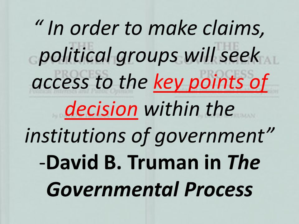 """ In order to make claims, political groups will seek access to the key points of decision within the institutions of government"" -David B. Truman in"