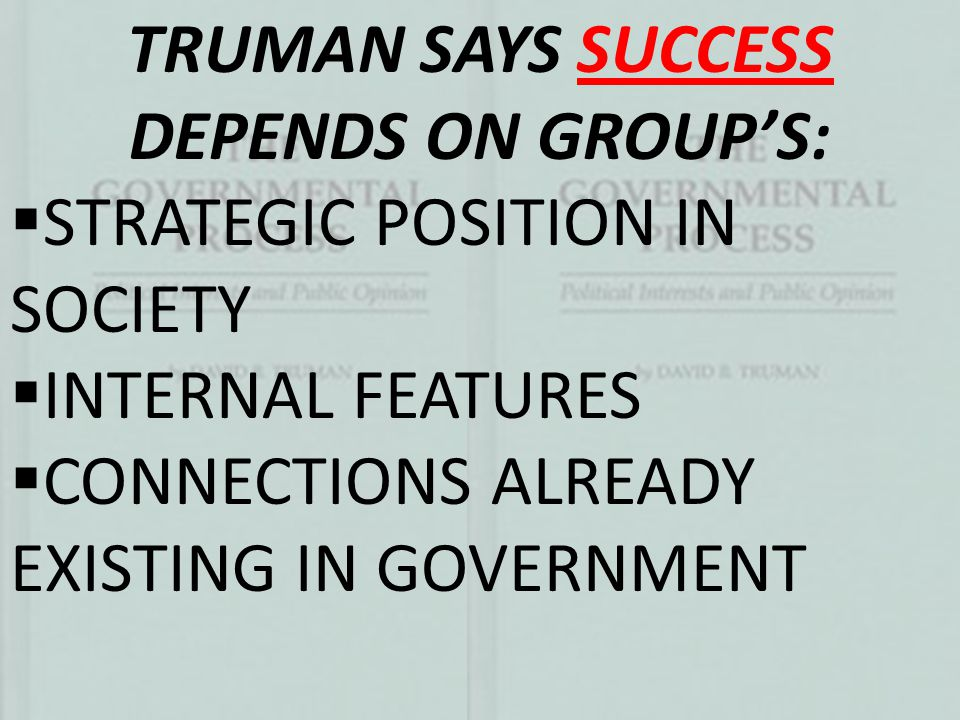 TRUMAN SAYS SUCCESS DEPENDS ON GROUP'S:  STRATEGIC POSITION IN SOCIETY  INTERNAL FEATURES  CONNECTIONS ALREADY EXISTING IN GOVERNMENT