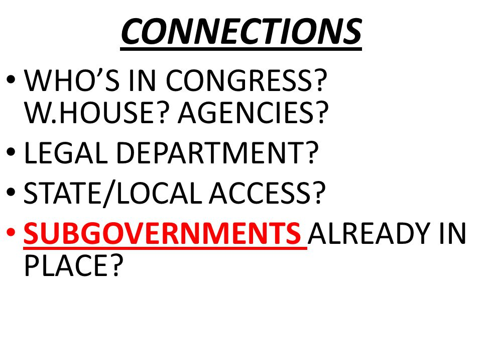 CONNECTIONS WHO'S IN CONGRESS? W.HOUSE? AGENCIES? LEGAL DEPARTMENT? STATE/LOCAL ACCESS? SUBGOVERNMENTS ALREADY IN PLACE?