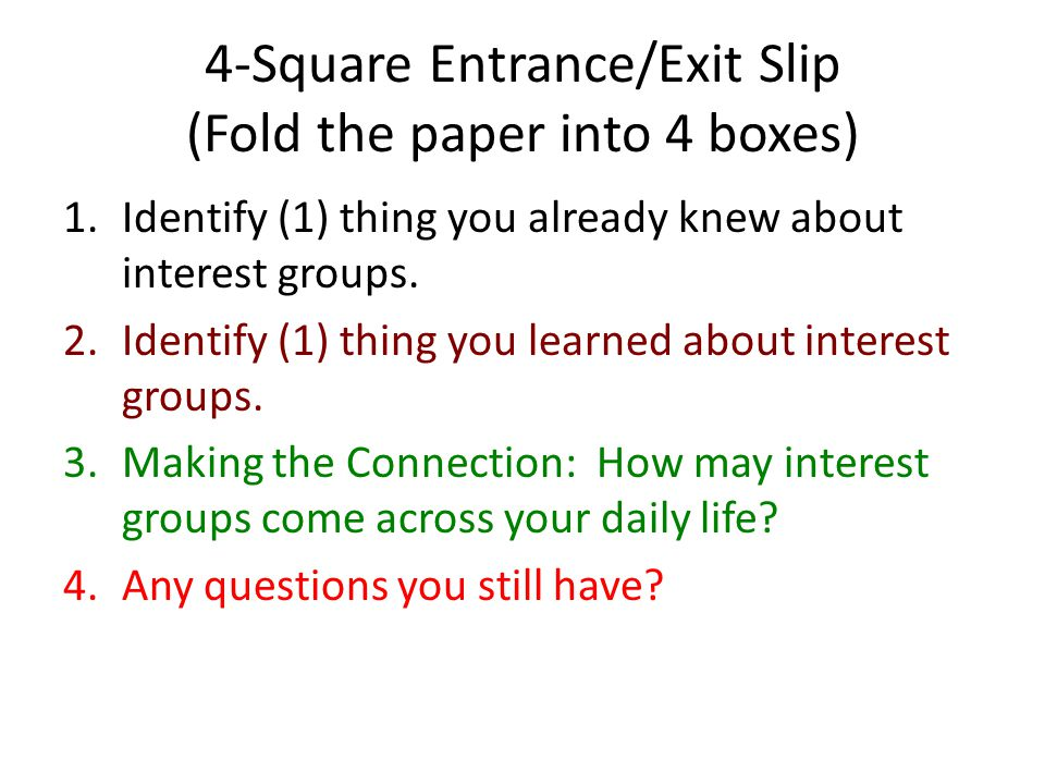 4-Square Entrance/Exit Slip (Fold the paper into 4 boxes) 1.Identify (1) thing you already knew about interest groups. 2.Identify (1) thing you learne