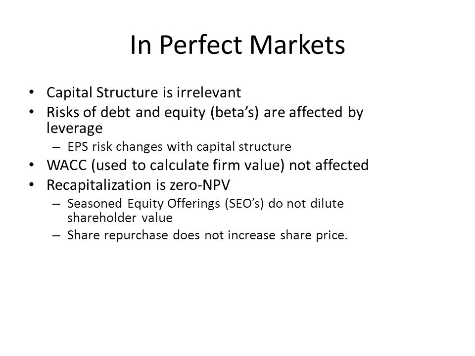 In Perfect Markets Capital Structure is irrelevant Risks of debt and equity (beta's) are affected by leverage – EPS risk changes with capital structur