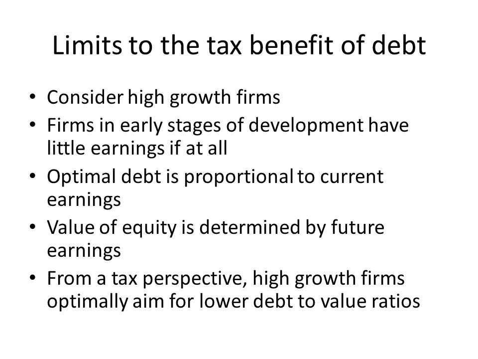 Limits to the tax benefit of debt Consider high growth firms Firms in early stages of development have little earnings if at all Optimal debt is propo