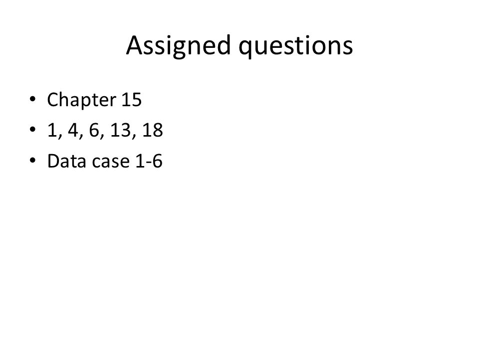Assigned questions Chapter 15 1, 4, 6, 13, 18 Data case 1-6