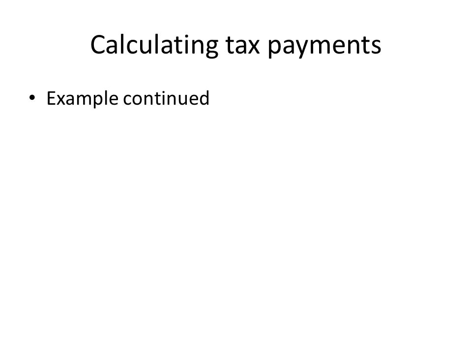 Calculating tax payments Example continued