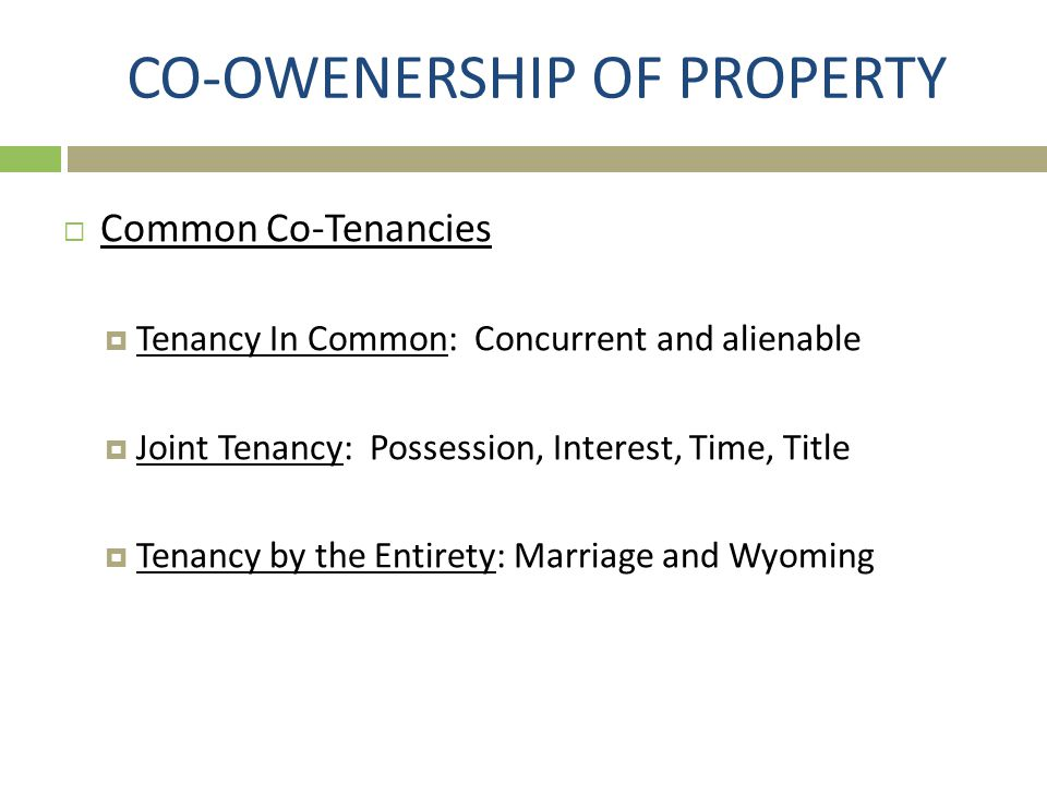  Common Co-Tenancies  Tenancy In Common: Concurrent and alienable  Joint Tenancy: Possession, Interest, Time, Title  Tenancy by the Entirety: Marr