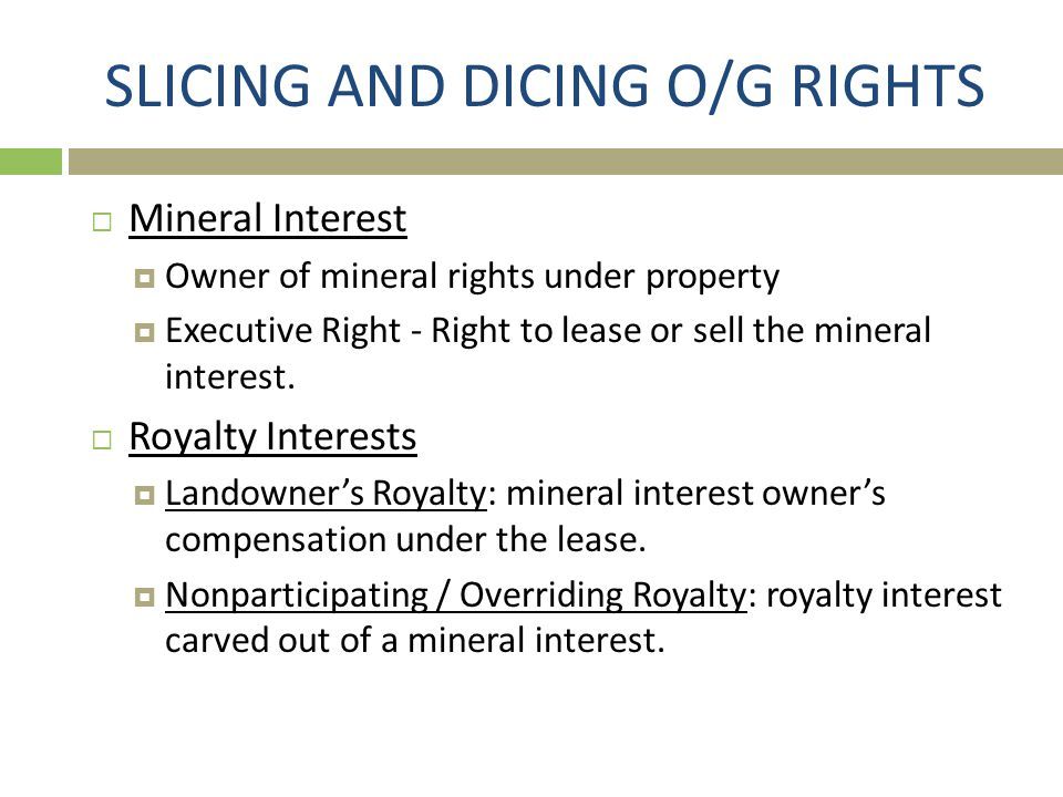 SLICING AND DICING O/G RIGHTS  Mineral Interest  Owner of mineral rights under property  Executive Right - Right to lease or sell the mineral inter
