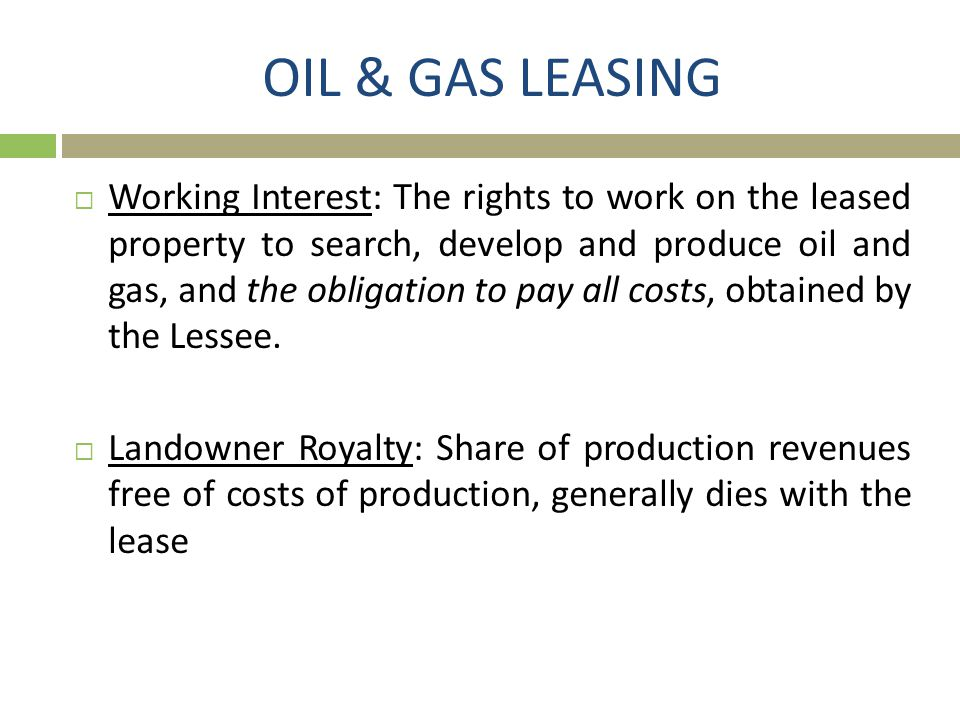 OIL & GAS LEASING  Working Interest: The rights to work on the leased property to search, develop and produce oil and gas, and the obligation to pay