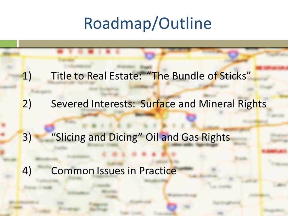 """Roadmap/Outline 1) Title to Real Estate: """"The Bundle of Sticks"""" 2)Severed Interests: Surface and Mineral Rights 3)""""Slicing and Dicing"""" Oil and Gas Rig"""