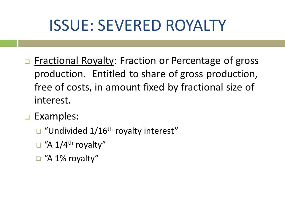 ISSUE: SEVERED ROYALTY  Fractional Royalty: Fraction or Percentage of gross production. Entitled to share of gross production, free of costs, in amou
