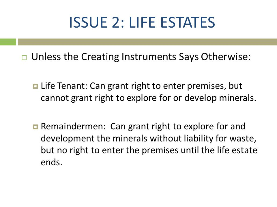 ISSUE 2: LIFE ESTATES  Unless the Creating Instruments Says Otherwise:  Life Tenant: Can grant right to enter premises, but cannot grant right to ex