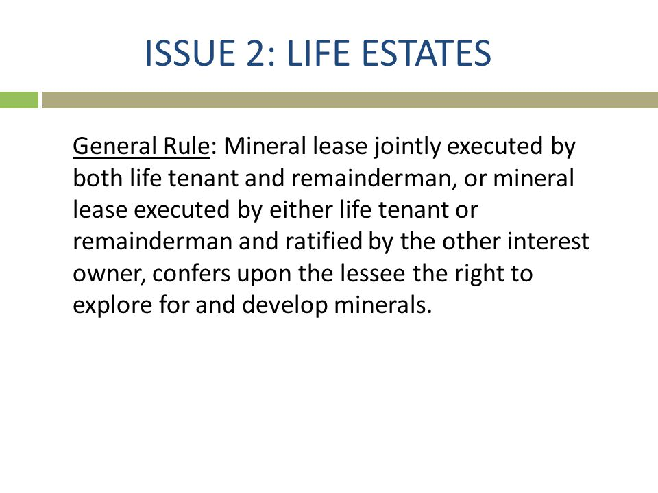 ISSUE 2: LIFE ESTATES General Rule: Mineral lease jointly executed by both life tenant and remainderman, or mineral lease executed by either life tena