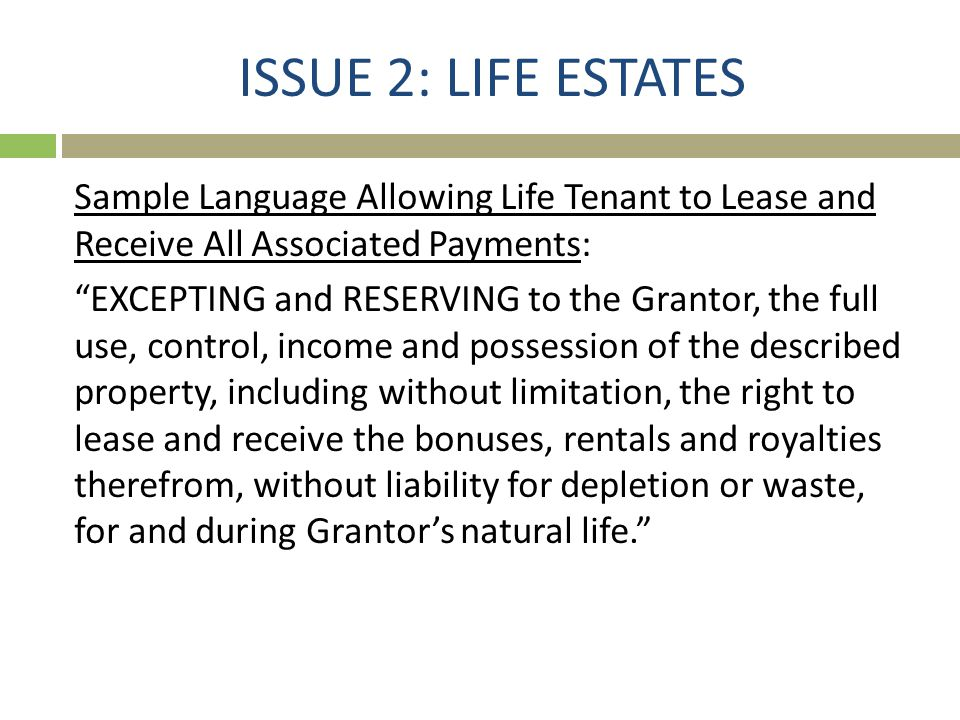 """ISSUE 2: LIFE ESTATES Sample Language Allowing Life Tenant to Lease and Receive All Associated Payments: """"EXCEPTING and RESERVING to the Grantor, the"""