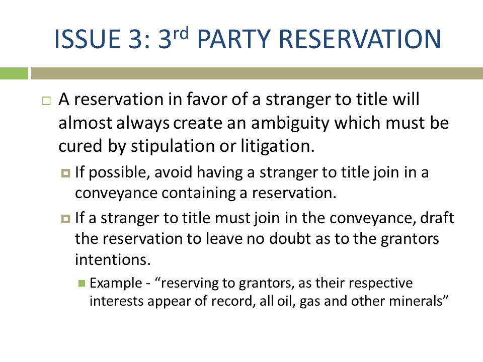 ISSUE 3: 3 rd PARTY RESERVATION  A reservation in favor of a stranger to title will almost always create an ambiguity which must be cured by stipulat