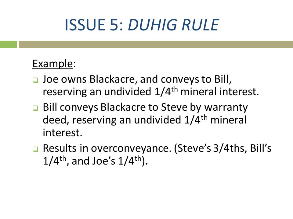 ISSUE 5: DUHIG RULE Example:  Joe owns Blackacre, and conveys to Bill, reserving an undivided 1/4 th mineral interest.  Bill conveys Blackacre to St
