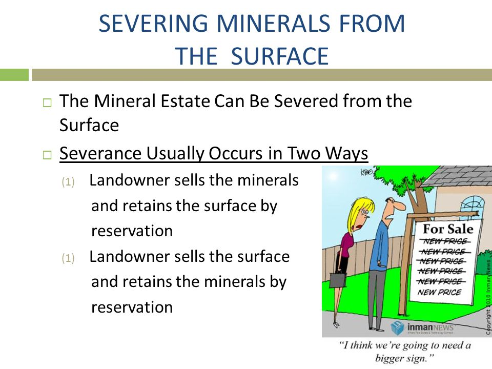 SEVERING MINERALS FROM THE SURFACE  The Mineral Estate Can Be Severed from the Surface  Severance Usually Occurs in Two Ways (1) Landowner sells the