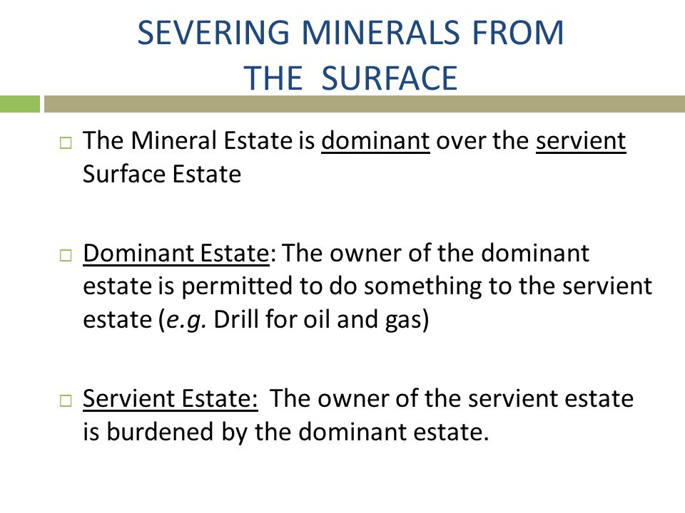 SEVERING MINERALS FROM THE SURFACE  The Mineral Estate is dominant over the servient Surface Estate  Dominant Estate: The owner of the dominant esta