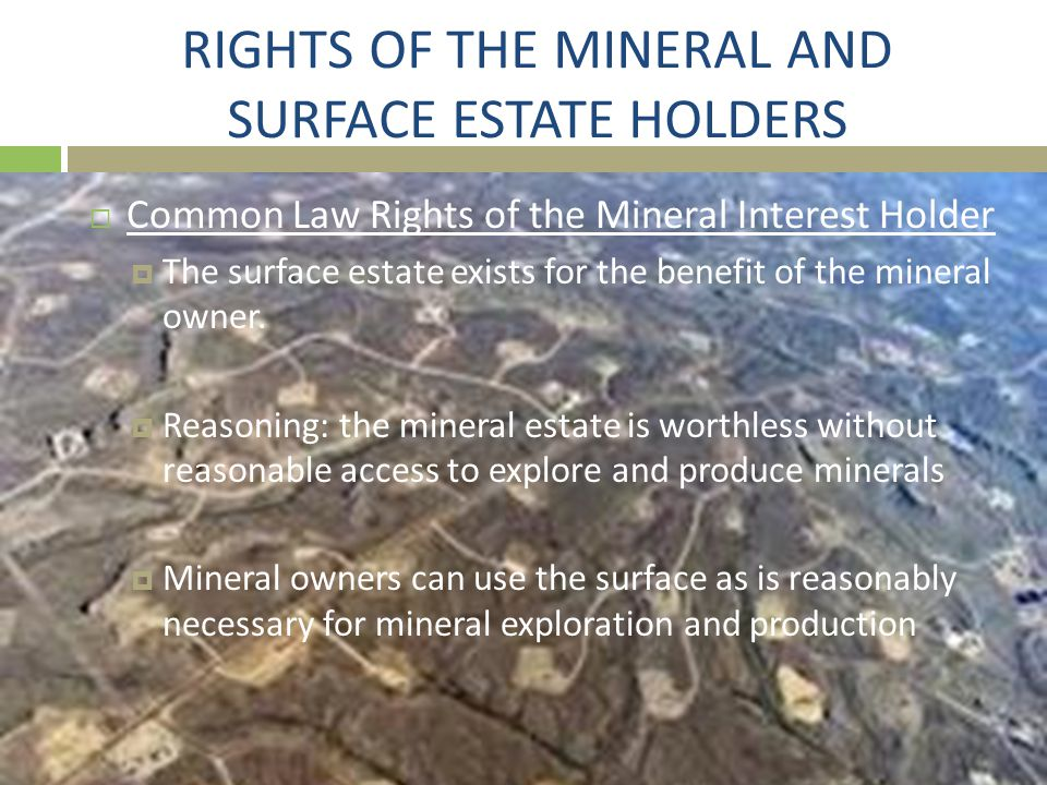 RIGHTS OF THE MINERAL AND SURFACE ESTATE HOLDERS  Common Law Rights of the Mineral Interest Holder  The surface estate exists for the benefit of the