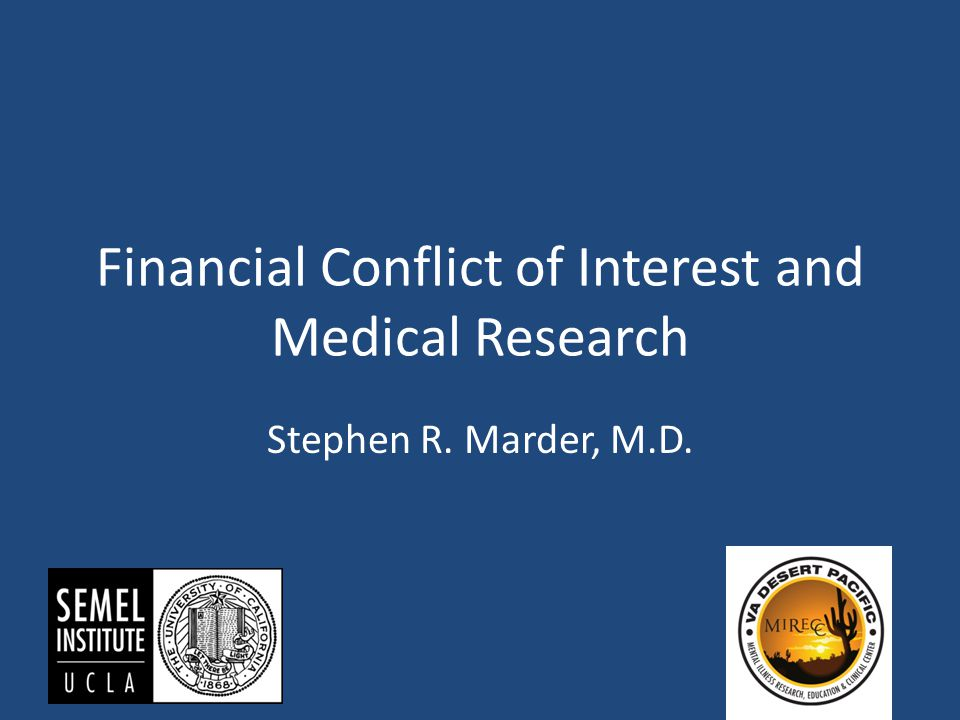 Financial Conflict of Interest and Medical Research Stephen R. Marder, M.D.