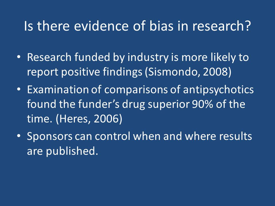 Is there evidence of bias in research? Research funded by industry is more likely to report positive findings (Sismondo, 2008) Examination of comparis
