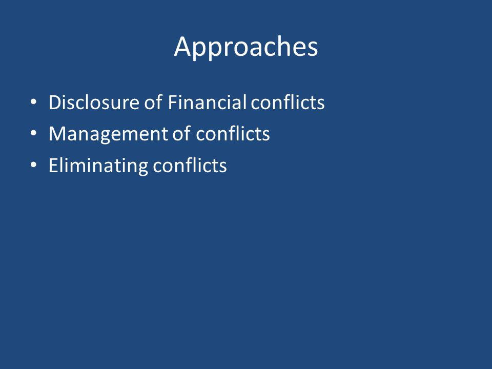 Approaches Disclosure of Financial conflicts Management of conflicts Eliminating conflicts