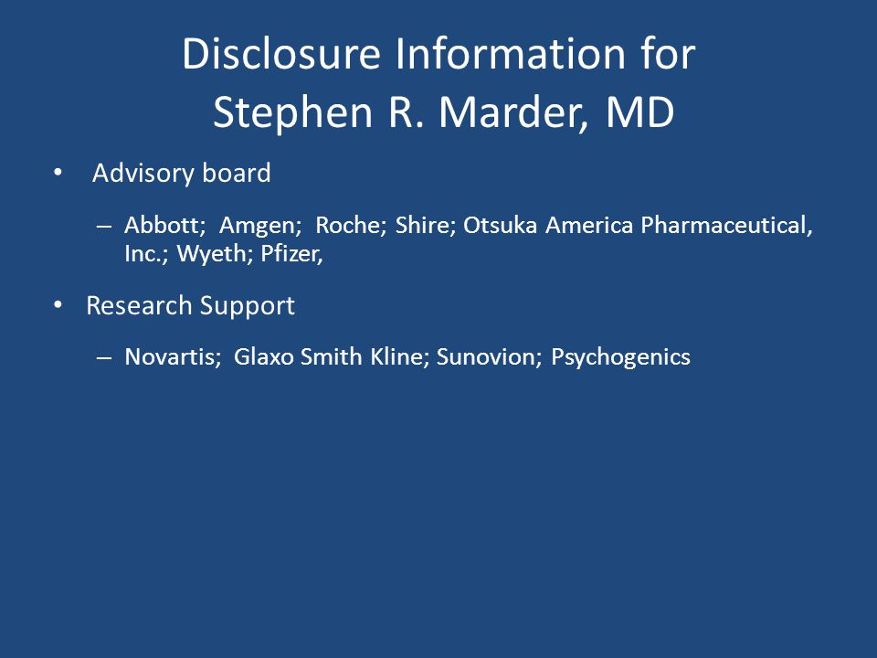 Disclosure Information for Stephen R. Marder, MD Advisory board – Abbott; Amgen; Roche; Shire; Otsuka America Pharmaceutical, Inc.; Wyeth; Pfizer, Res