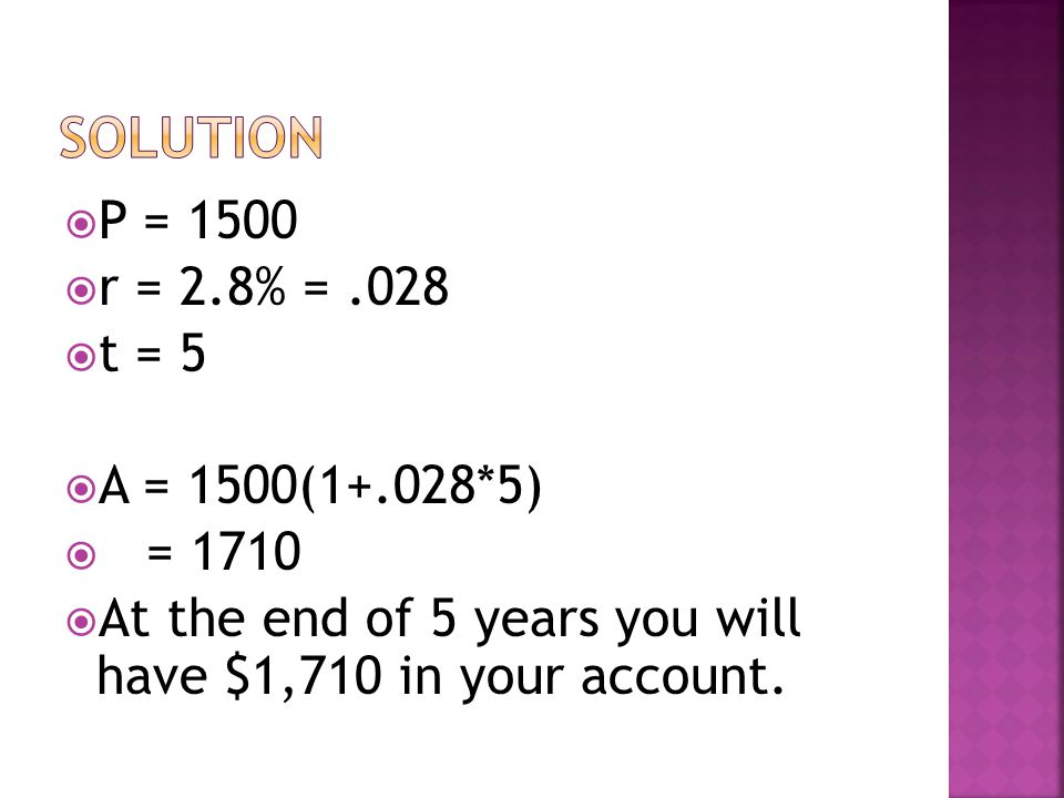  P = 1500  r = 2.8% =.028  t = 5  A = 1500(1+.028*5)  = 1710  At the end of 5 years you will have $1,710 in your account.