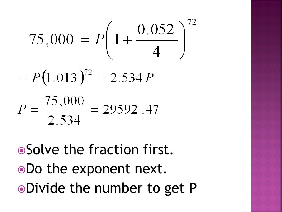  Solve the fraction first.  Do the exponent next.  Divide the number to get P