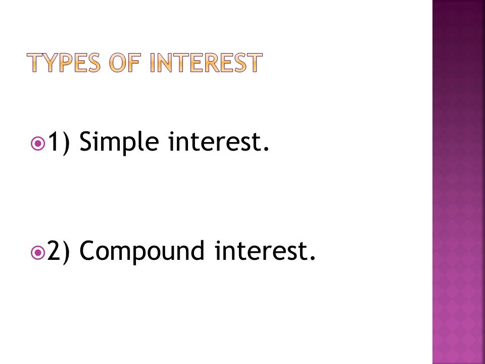  1) Simple interest.  2) Compound interest.