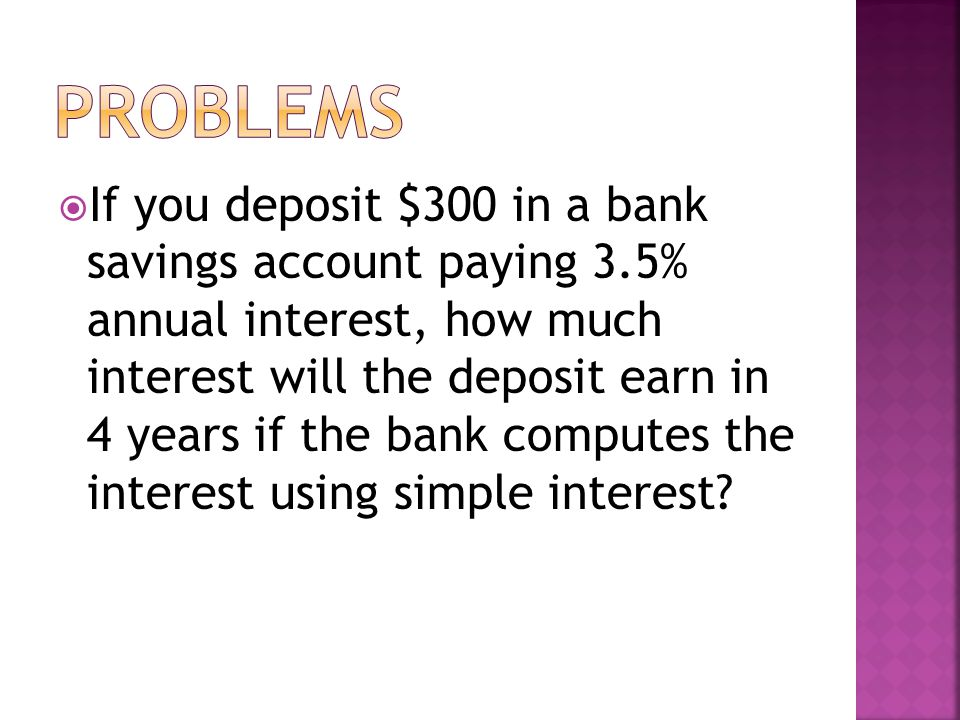  If you deposit $300 in a bank savings account paying 3.5% annual interest, how much interest will the deposit earn in 4 years if the bank computes the interest using simple interest