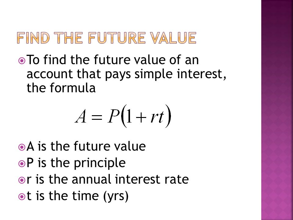  To find the future value of an account that pays simple interest, the formula  A is the future value  P is the principle  r is the annual interest rate  t is the time (yrs)