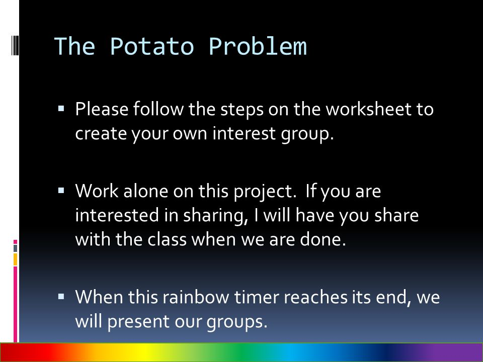 The Potato Problem  Please follow the steps on the worksheet to create your own interest group.  Work alone on this project. If you are interested i
