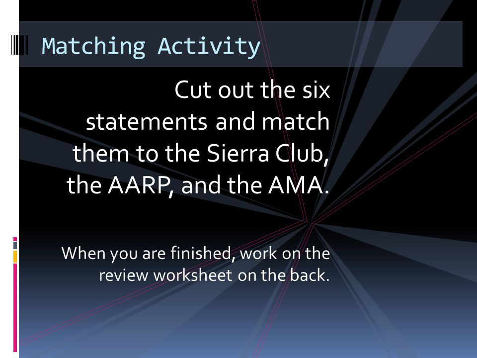 Cut out the six statements and match them to the Sierra Club, the AARP, and the AMA. When you are finished, work on the review worksheet on the back.