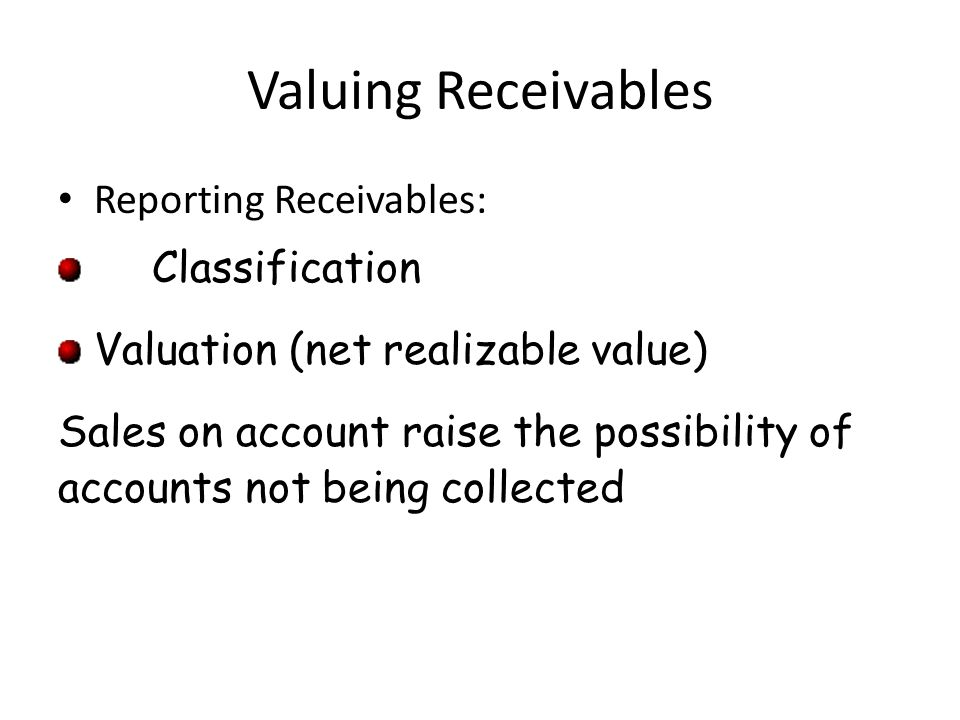 Valuing Receivables Reporting Receivables: Classification Valuation (net realizable value) Sales on account raise the possibility of accounts not bein