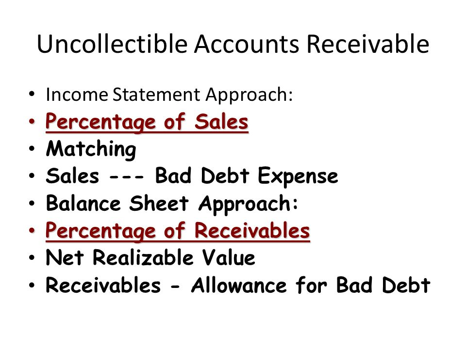 Uncollectible Accounts Receivable Income Statement Approach: Percentage of Sales Percentage of Sales Matching Sales --- Bad Debt Expense Balance Sheet