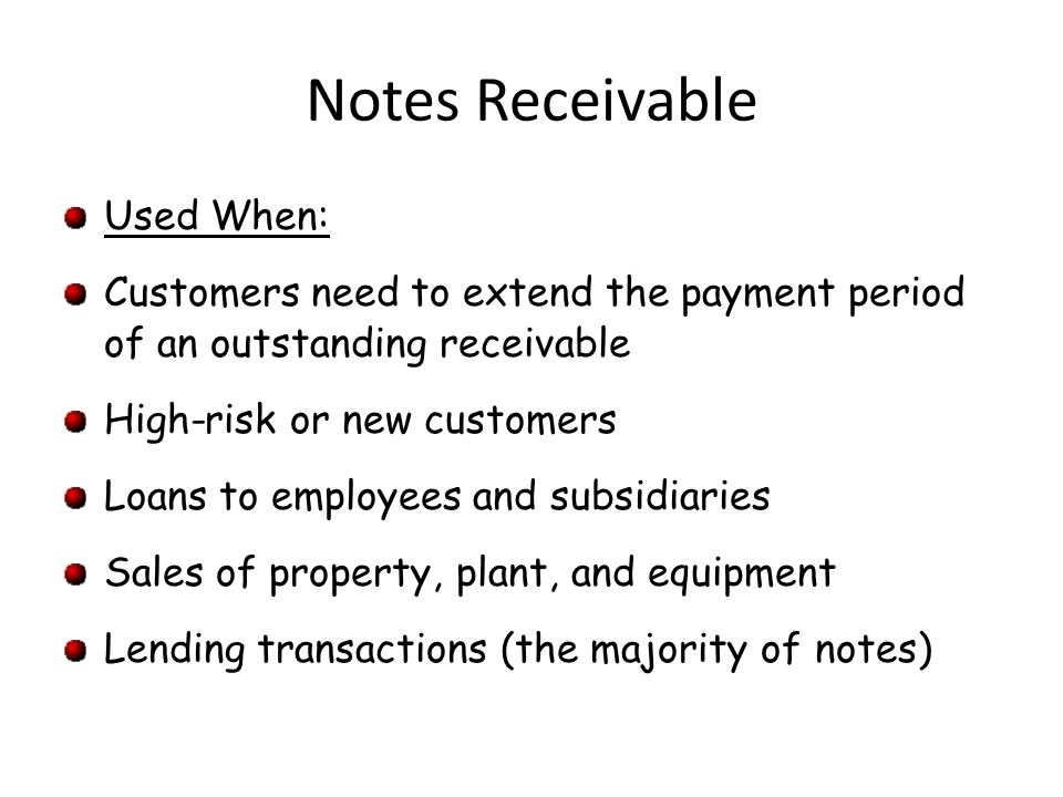 Notes Receivable Used When: Customers need to extend the payment period of an outstanding receivable High-risk or new customers Loans to employees and