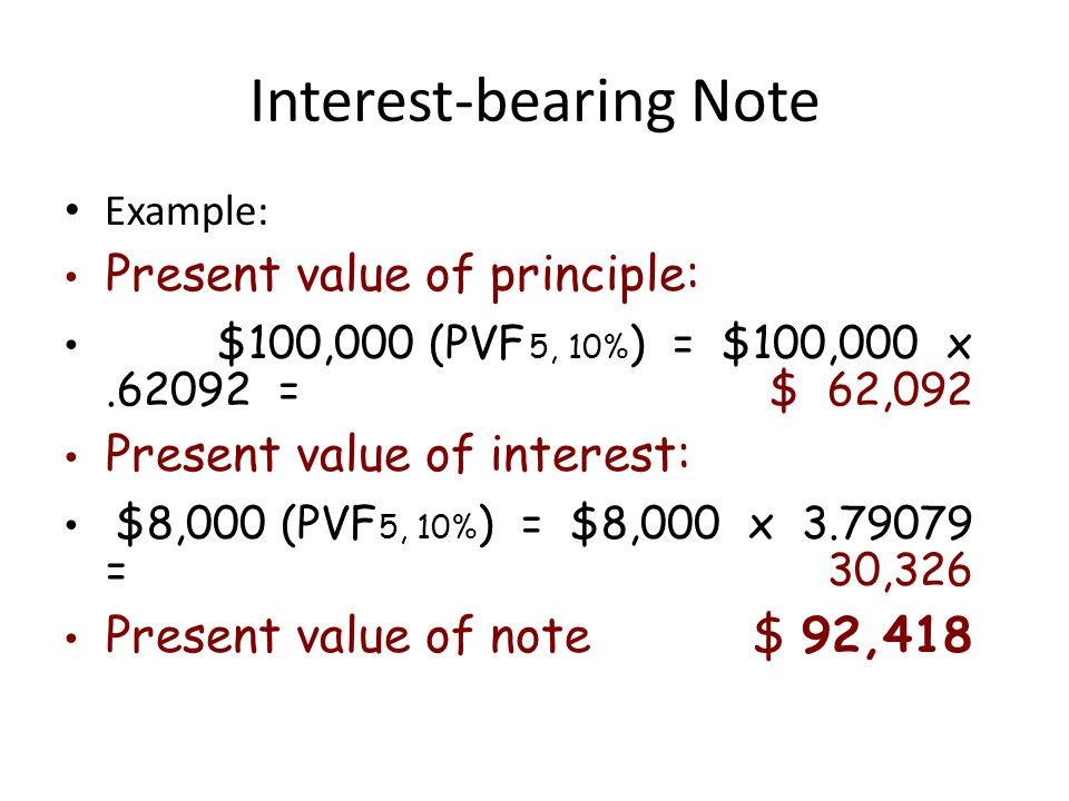 Interest-bearing Note Example: Present value of principle: $100,000 (PVF 5, 10% ) = $100,000 x.62092 =$ 62,092 Present value of interest: $8,000 (PVF