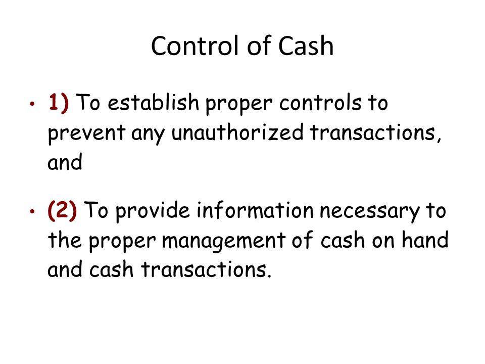Control of Cash 1) To establish proper controls to prevent any unauthorized transactions, and (2) To provide information necessary to the proper manag