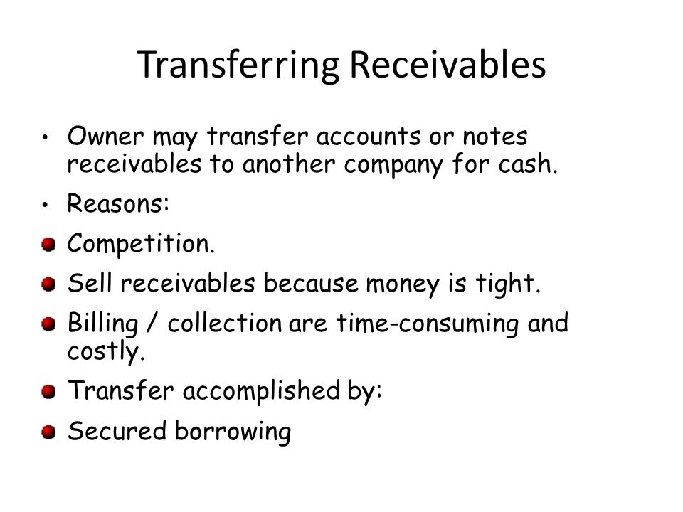 Transferring Receivables Owner may transfer accounts or notes receivables to another company for cash. Reasons: Competition. Sell receivables because