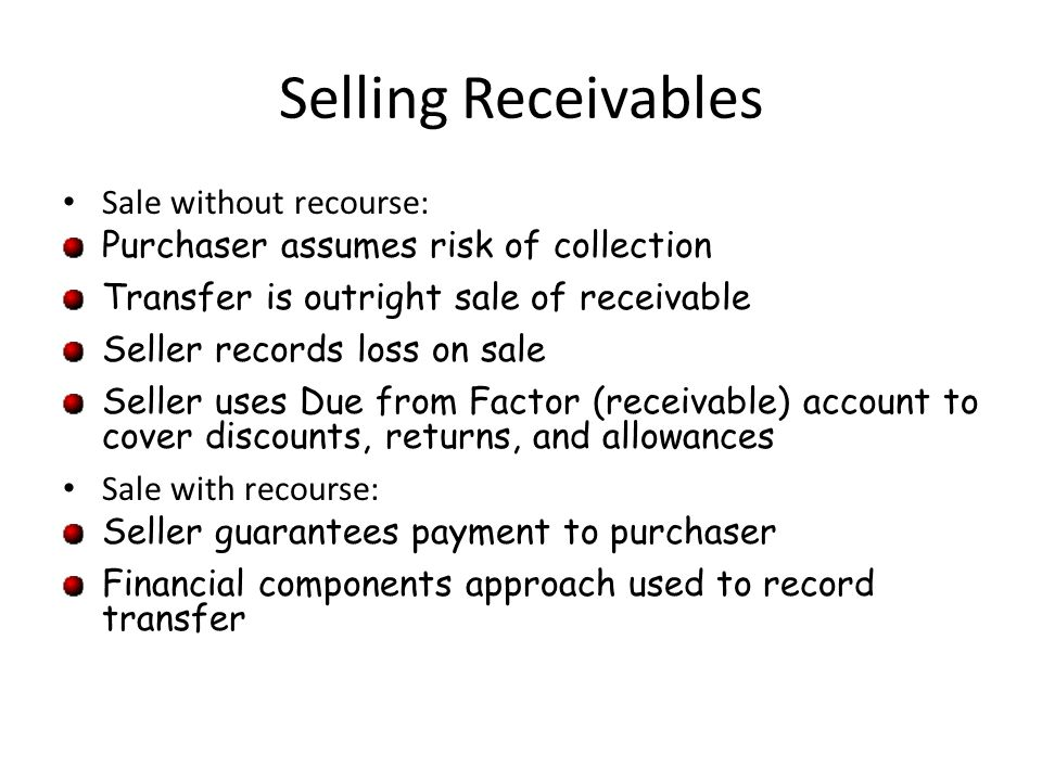 Selling Receivables Sale without recourse: Purchaser assumes risk of collection Transfer is outright sale of receivable Seller records loss on sale Se