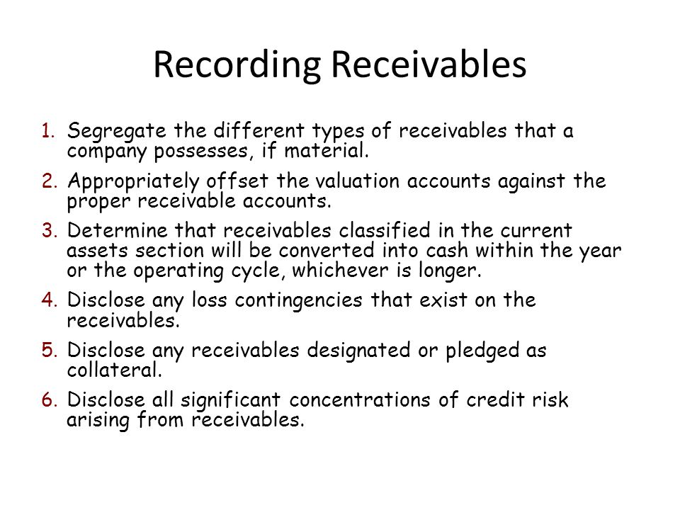 Recording Receivables 1. Segregate the different types of receivables that a company possesses, if material. 2. Appropriately offset the valuation acc