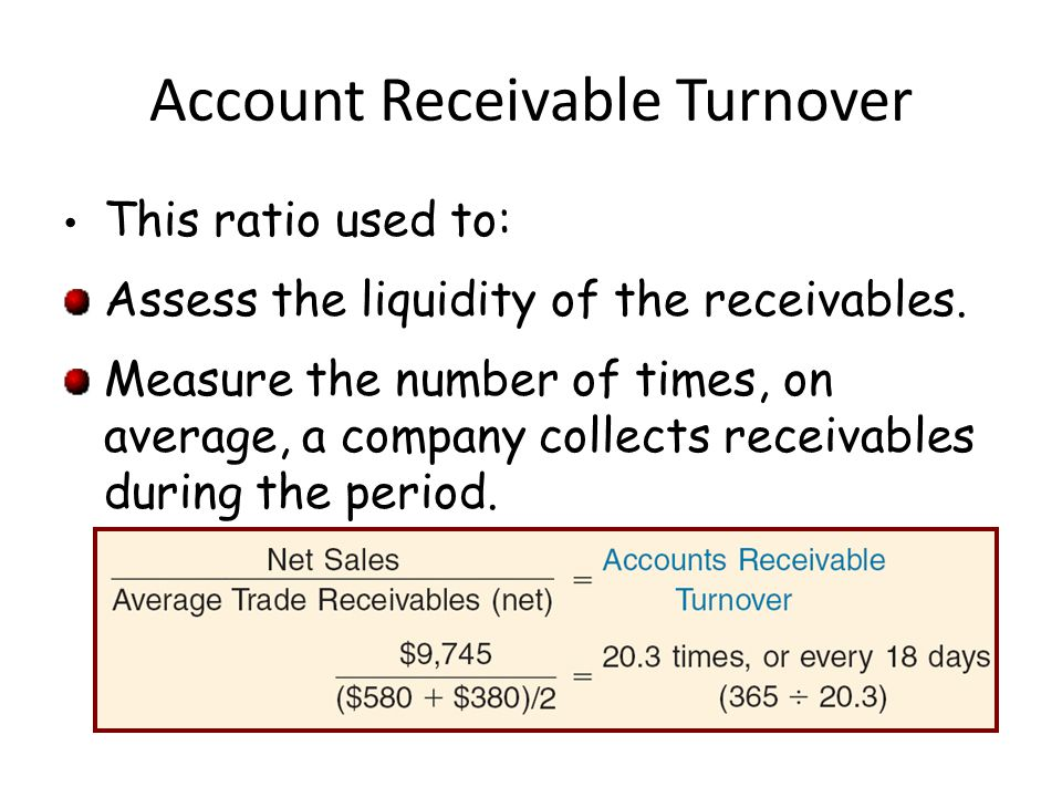 Account Receivable Turnover This ratio used to: Assess the liquidity of the receivables. Measure the number of times, on average, a company collects r